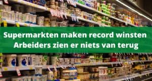 Supermarkten maken record winsten, arbeiders zien er niets van terug